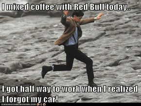I mixed coffee with Red Bull today..  I got half way to work when I realized I forgot my car!