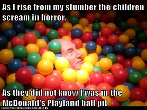 As I rise from my slumber the children scream in horror,   As they did not know I was in the McDonald's Playland ball pit