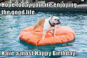 Hope today you are enjoying the good life.  Have a most Happy Birthday.