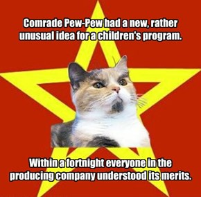Comrade Pew-Pew had a new, rather unusual idea for a children's program.           Within a fortnight everyone in the producing company understood its merits.