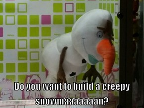 Do you want to build a creepy snowman?
