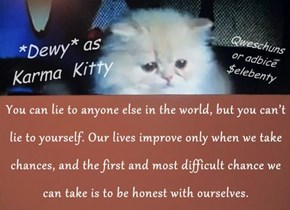 You can lie to anyone else in the world, but you can't lie to yourself. Our lives improve only when we take chances, and the first and most difficult chance we can take is to be honest with ourselves.