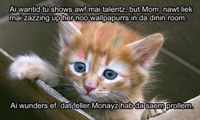 Ai wantid tu shows awf mai talentz, but Mom  nawt liek mai zazzing up her noo wallpapurrs in da dinin room.