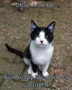 Ohai! Ai'm Joe.   Ai'm ready fur skool!  ai is artist! K?