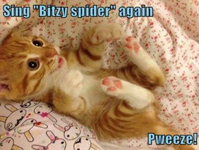 "Sing ""Bitzy spider"" again  Pweeze!"