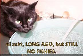 Ai askt, LONG AGO, but STILL NO FISHIES.