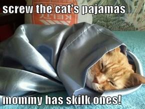 screw the cat's pajamas  mommy has skilk ones!