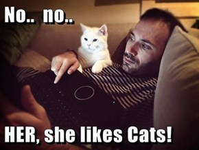 No..  no..  HER, she likes Cats!