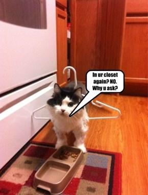 In ur closet again? NO. Why u ask?