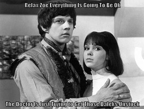 Relax Zoe Everything Is Going To Be Ok  The Doctor Is Just Trying to Get Those Daleks Unstuck