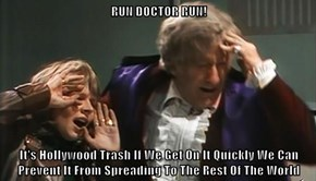 RUN DOCTOR RUN!  It's Hollywood Trash If We Get On It Quickly We Can Prevent It From Spreading To The Rest Of The World