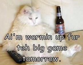 Ai'm warmin up fur teh big game tamorrow.