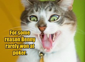 For some reason Benny rarely won at poker.