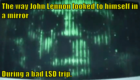 The way John Lennon looked to himself in a mirror  During a bad LSD trip.