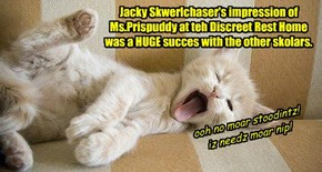 Jacky Skwerlchaser's impression of  Ms.Prispuddy at teh Discreet Rest Home was a HUGE succes with the other skolars.