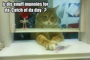 Iz dis enuff munnies for da 'Catch of da day ' ?