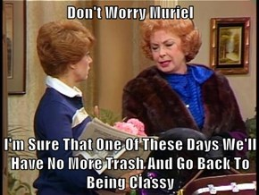 Don't Worry Muriel   I'm Sure That One Of These Days We'll Have No More Trash And Go Back To Being Classy