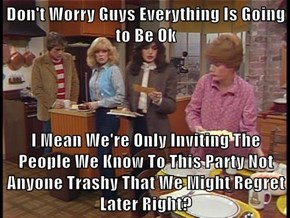 Don't Worry Guys Everything Is Going to Be Ok  I Mean We're Only Inviting The People We Know To This Party Not Anyone Trashy That We Might Regret Later Right?