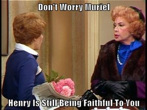 Don't Worry Muriel  Henry Is Still Being Faithful To You