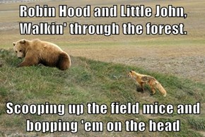 Robin Hood and Little John, Walkin' through the forest.  Scooping up the field mice and bopping 'em on the head