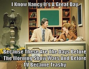 I Know Nancy It's A Great Day  Because These Are The Days Before The Morning Show Wars And Before TV Became Trashy