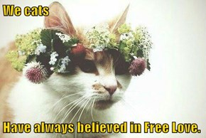 We cats  Have always believed in Free Love.