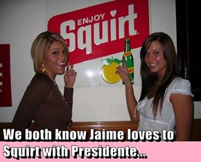 We both know Jaime loves to Squirt with Presidente...