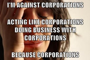 I'M AGAINST CORPORATIONS  ACTING LIKE CORPORATIONS DOING BUSINESS WITH CORPORATIONS BECAUSE CORPORATIONS