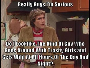 Really Guys I'm Serious  Do I Looklike The Kind Of Guy Who Goes Around With Trashy Girls and Gets Wild At All Hours Of The Day And Night?