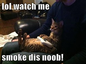 lol watch me  smoke dis noob!