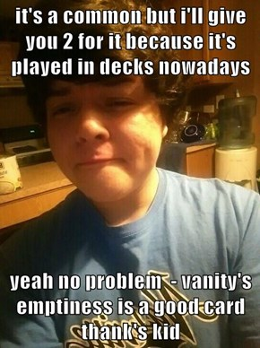 it's a common but i'll give you 2 for it because it's played in decks nowadays  yeah no problem  - vanity's emptiness is a good card thank's kid