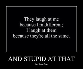 AND STUPID AT THAT