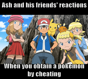 Ash and his friends' reactions  When you obtain a pokemon by cheating