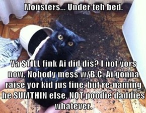 Monsters... Under teh bed.   Ya STILL fink Ai did dis? I not yors now. Nobody mess w/B.C. Ai gonna raise yor kid jus fine, but re-naming he SUMTHIN else, NOT poodie daddies whatever.