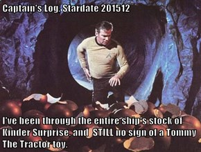 Captain's Log, Stardate 201512  I've been through the entire ship's stock of Kinder Surprise, and  STILL no sign of a Tommy The Tractor toy.