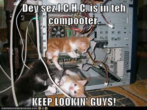 Dey sez I.C.H.C. is in teh compooter.  KEEP LOOKIN' GUYS!
