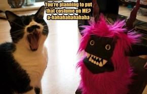 You're planning to put that costume on ME? a-hahahahahahaha
