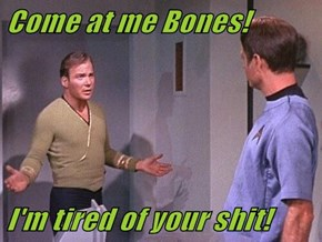 Come at me Bones!  I'm tired of your sh*t!