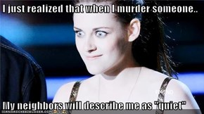 """I just realized that when I murder someone..  My neighbors will describe me as """"quiet"""""""
