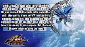 Only Stratos, master of all teirs could stop them but when the game needed him most--He was banned. 100 Formats later my brother and I discovered a new hero. A masked hero named Shadow mist and although his mask changing skills are great he has a lot to l