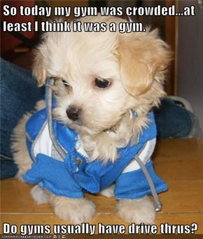 So today my gym was crowded...at least I think it was a gym.  Do gyms usually have drive thrus?