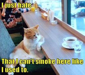 I just hate  That I can't smoke here like I used to.