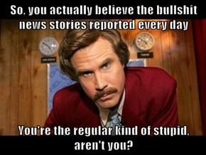 So, you actually believe the bullsh*t news stories reported every day  You're the regular kind of stupid, aren't you?