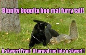 A skwerrl Fran!  U turned me into a skwerl !