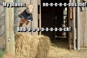 My planet                 ne-e-e-e-e-eds me! BRB-a-a-a-a-a-a-a-a-ck!