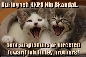 During teh KKPS Nip Skandal..  som suspishuns ar directed toward teh Finley brothers!