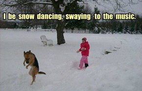 I  be  snow  dancing,  swaying   to  the  music.