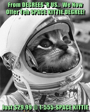 From DEGREES 'R US..  We Now Offer Teh SPACE KITTIE DEGREE!  Just $29.99 @ 1-555-SPACE KITTIE