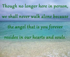Though no longer here in person, we shall never walk alone because the angel that is you forever resides in our hearts and souls.