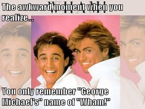 "The awkward moment when you realize...  You only remember ""George Michael's"" name of ""Wham!"""